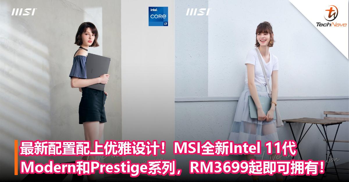 最新配置配上优雅设计!MSI全新Intel 11代工作笔电Modern和Prestige系列,RM3699起即可拥有!