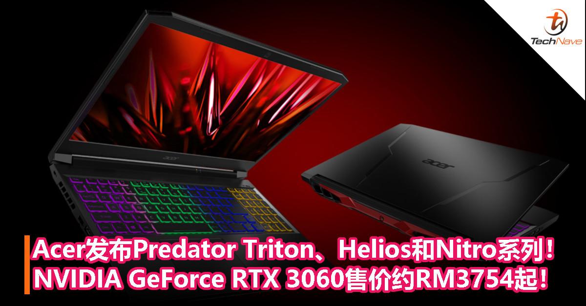 Acer发布Predator Triton、Helios和Nitro系列!NVIDIA GeForce RTX 3060配置售价约RM3754起!