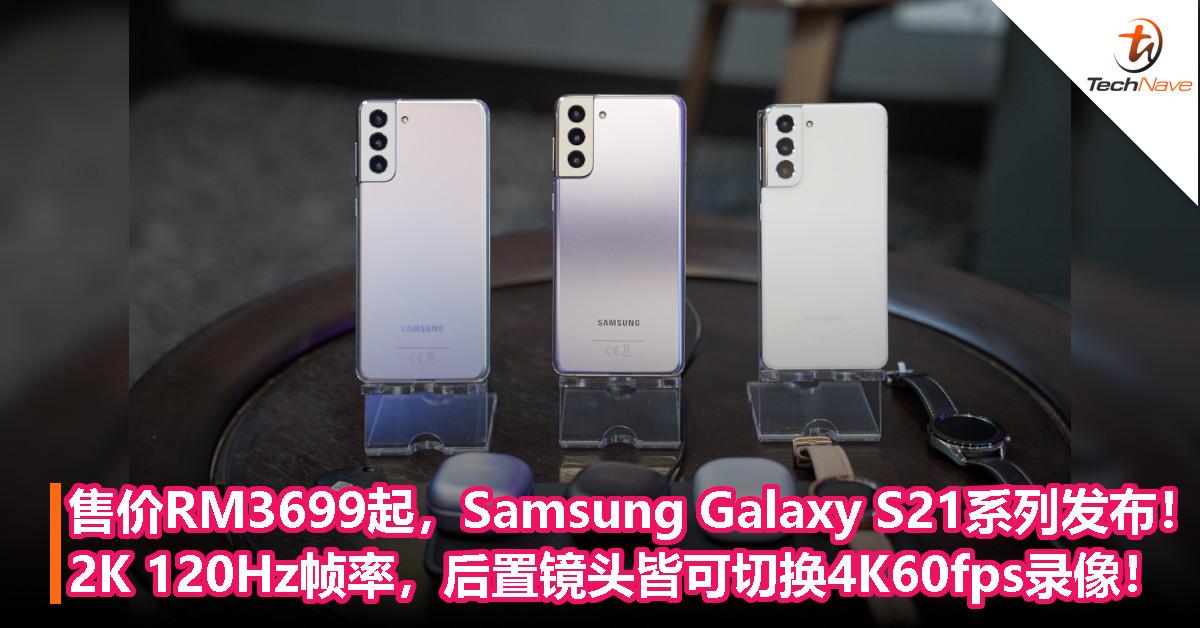 Samsung Galaxy S21系列正式发布!支援S Pen和Dynamic AMOLED 2K 120Hz帧率,4颗后置镜头皆支援4K60fps录像及相互切换!