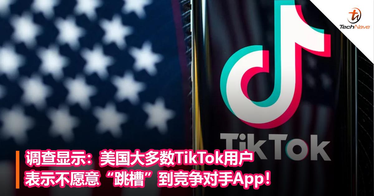 """调查显示:美国大多数TikTok用户表示不愿意""""跳槽""""到竞争对手App!"""