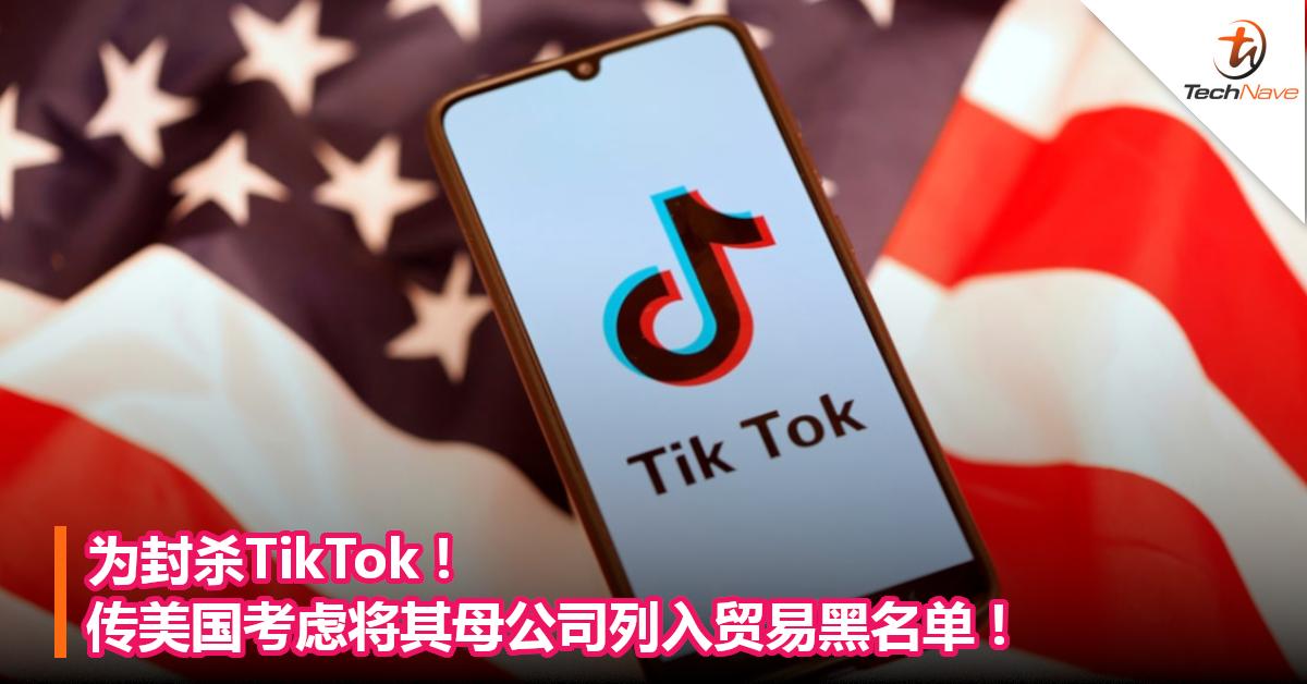 为封杀TikTok!传美国考虑将其母公司列入贸易黑名单!