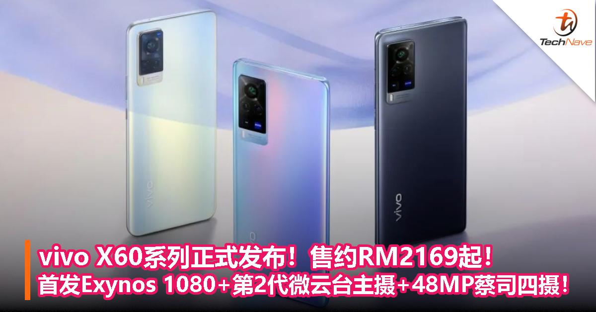 vivo X60系列正式发布!售约RM2169起!首发Exynos 1080+第2代微云台主摄+48MP蔡司四摄!