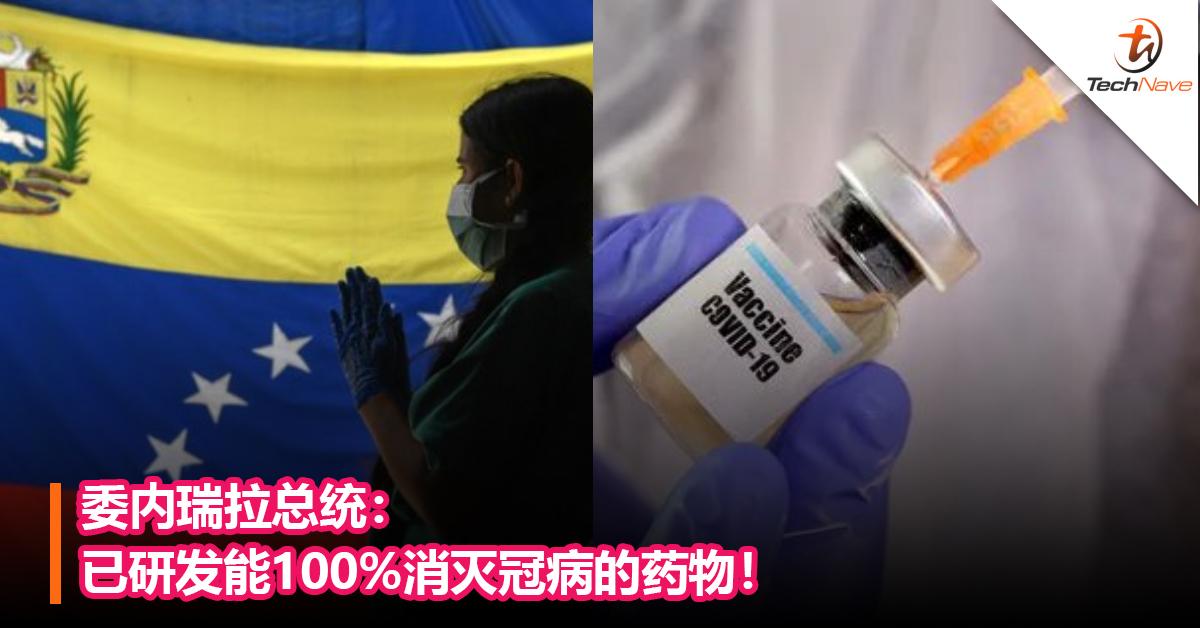 委内瑞拉总统:已研发能100%消灭冠病的药物!