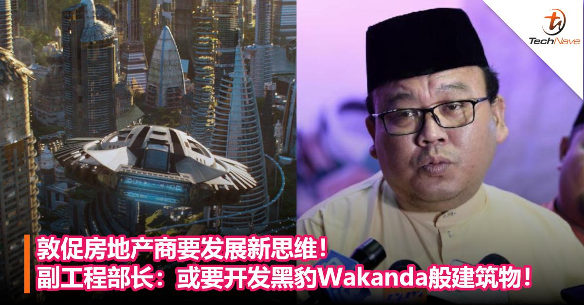 敦促房地产商要发展新思维!副工程部长:或要开发黑豹Wakanda般建筑物!