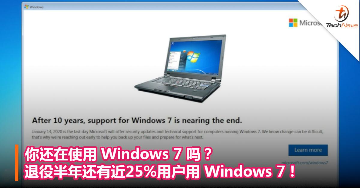 你还在使用Windows 7吗?退役半年还有近25%用户用Windows 7!