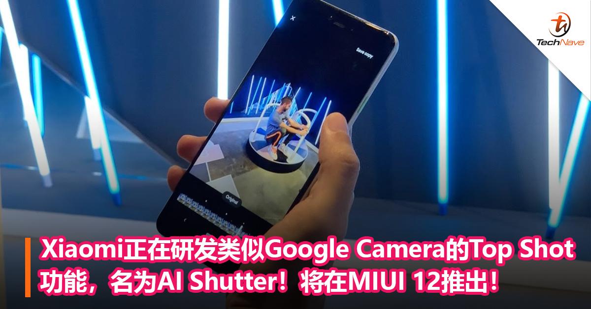 Xiaomi正在研发类似Google Camera的Top Shot功能,名为AI Shutter!将在MIUI 12推出!