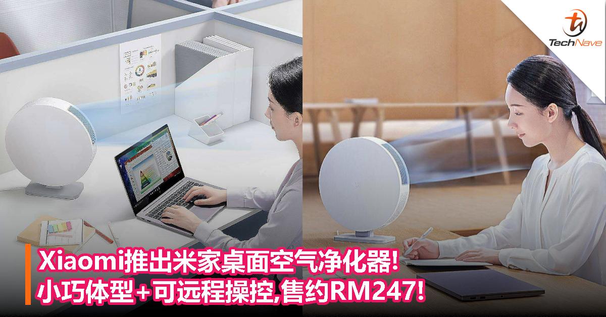 Xiaomi推出米家桌面空气净化器!小巧体型+可远程操控,售约RM247!