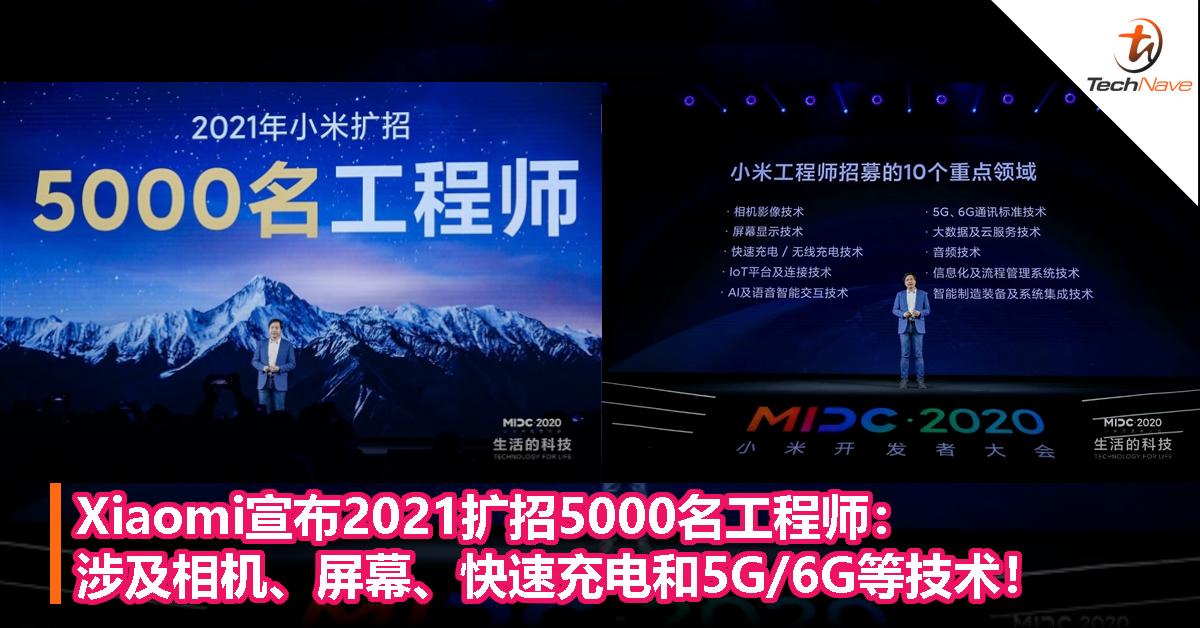 Xiaomi宣布2021扩招5000名工程师:涉及相机、屏幕、快速充电和5G/6G等技术!