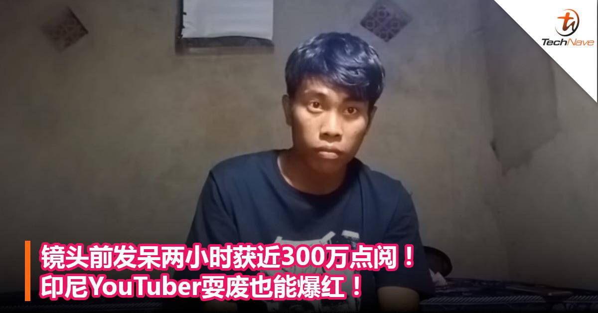 镜头前发呆两小时获近300万点阅!印尼YouTuber耍废也能爆红!