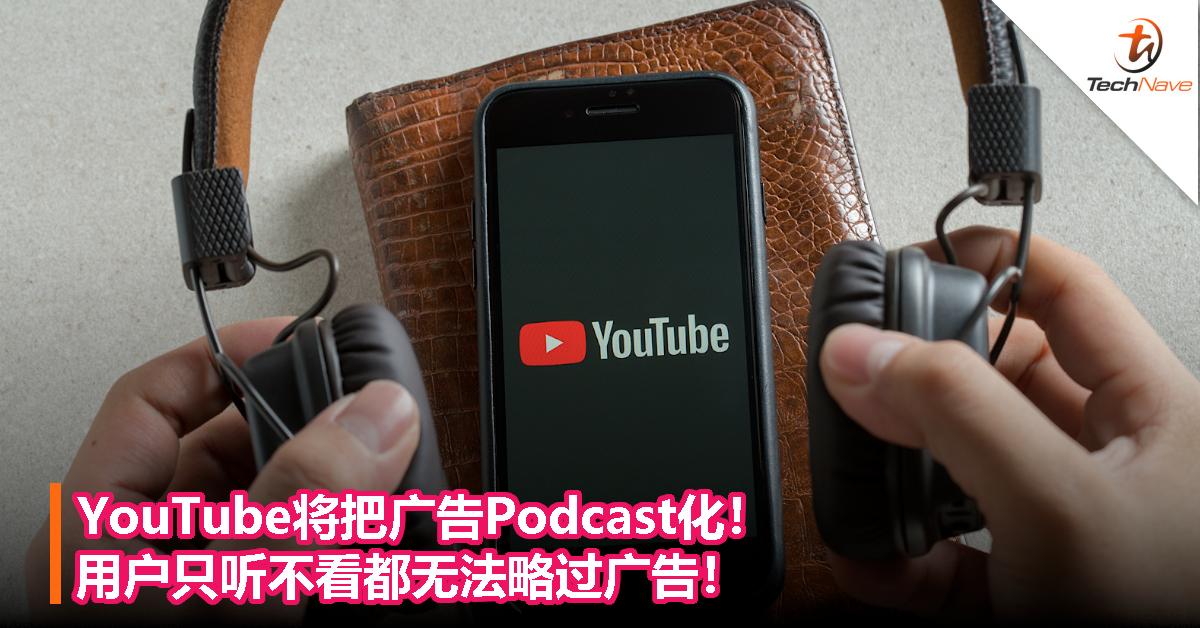 YouTube将把广告Podcast化!用户只听不看都无法略过广告!